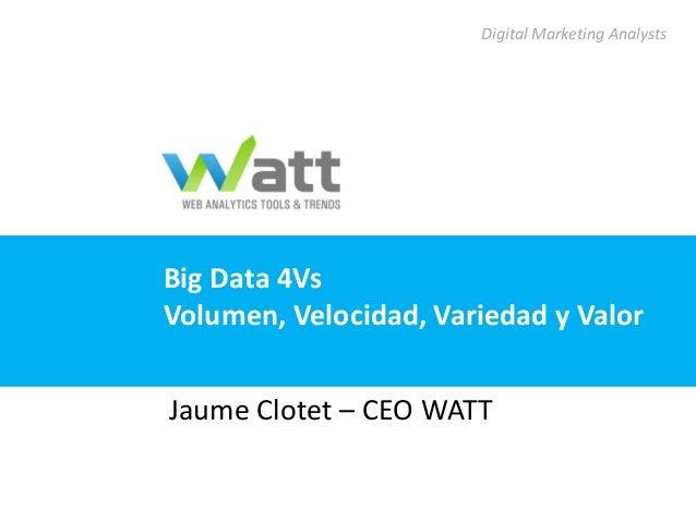 Digital Marketing AnalystsBig Data 4VsVolumen, Velocidad, Variedad y ValorJaume Clotet – CEO WATT