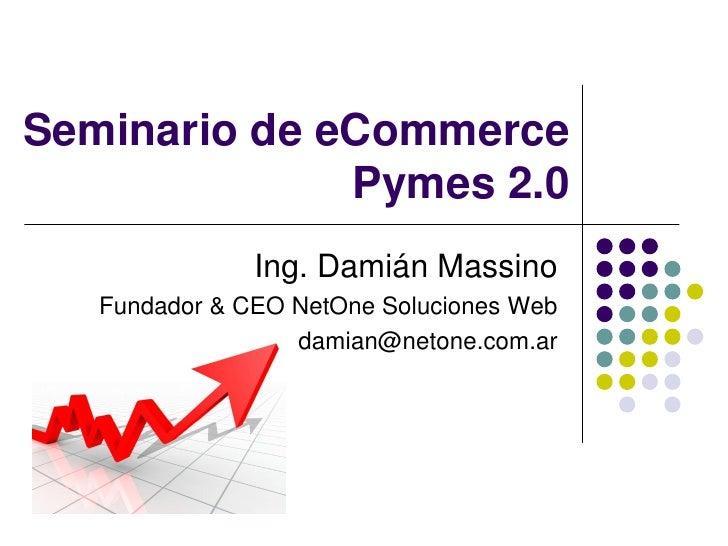 Seminario de eCommerce              Pymes 2.0               Ing. Damián Massino   Fundador & CEO NetOne Soluciones Web    ...