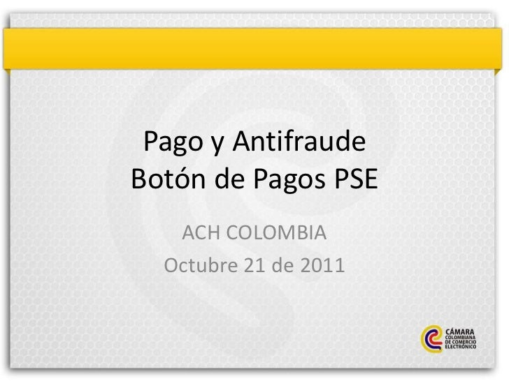 Pago y AntifraudeBotón de Pagos PSE   ACH COLOMBIA  Octubre 21 de 2011