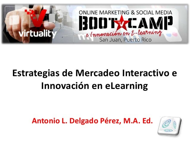 Estrategias de Mercadeo Interactivo e Innovación en eLearning Antonio L. Delgado Pérez, M.A. Ed.