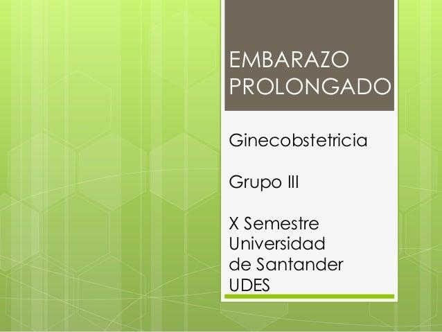 EMBARAZO PROLONGADO Ginecobstetricia Grupo III X Semestre Universidad de Santander UDES