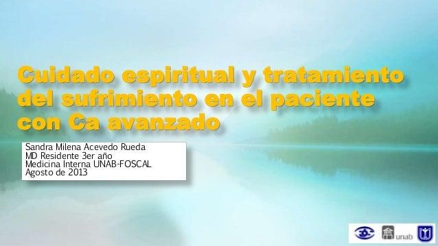 Cuidado espiritual y tratamiento del sufrimiento en el paciente con Ca avanzado Sandra Milena Acevedo Rueda MD Residente 3...