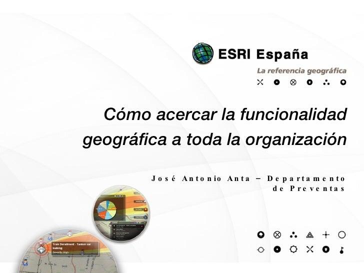 Cómo acercar la funcionalidad geográfica a toda la organización José Antonio Anta – Departamento de Preventas