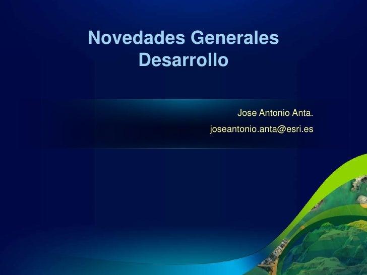 Novedades Generales    Desarrollo                  Jose Antonio Anta.            joseantonio.anta@esri.es