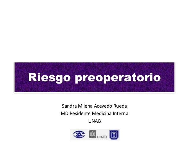 Riesgo preoperatorio Sandra Milena Acevedo Rueda MD Residente Medicina Interna UNAB