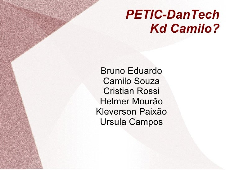 PETIC-DanTech Kd Camilo? Bruno Eduardo Camilo Souza Cristian Rossi Helmer Mourão Kleverson Paixão Ursula Campos
