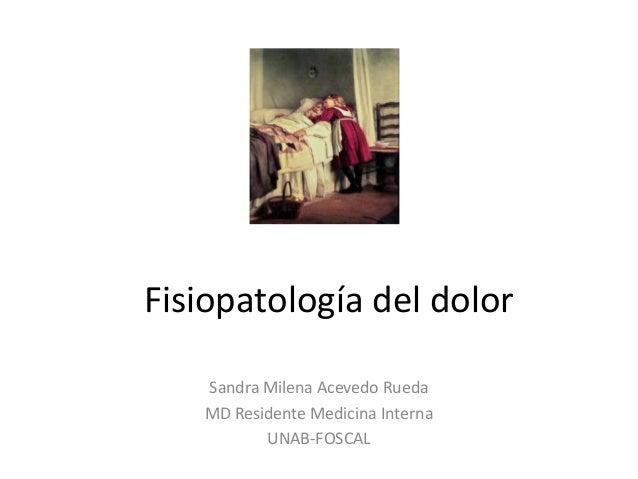 Fisiopatología del dolor Sandra Milena Acevedo Rueda MD Residente Medicina Interna UNAB-FOSCAL