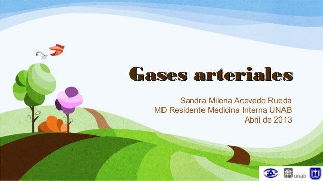 Gases arterialesGases arterialesSandra Milena Acevedo RuedaMD Residente Medicina Interna UNABAbril de 2013