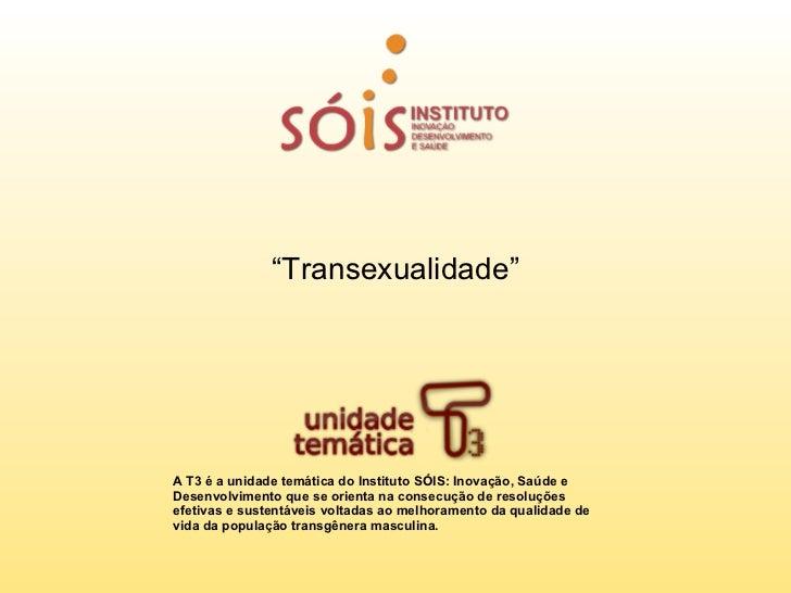 """""""Transexualidade""""A T3 é a unidade temática do Instituto SÓIS: Inovação, Saúde eDesenvolvimento que se orienta na consecuçã..."""