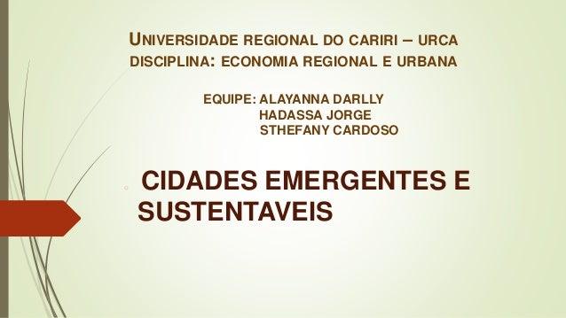 UNIVERSIDADE REGIONAL DO CARIRI – URCA DISCIPLINA: ECONOMIA REGIONAL E URBANA EQUIPE: ALAYANNA DARLLY HADASSA JORGE STHEFA...