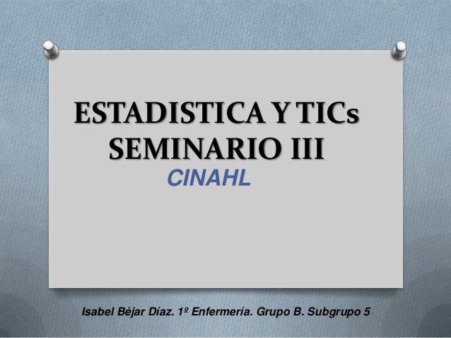 ESTADISTICA Y TICs  SEMINARIO III               CINAHLIsabel Béjar Díaz. 1º Enfermería. Grupo B. Subgrupo 5