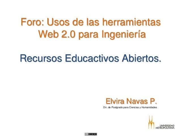 Foro: Usos de las herramientasWeb 2.0 para IngenieríaRecursos Educactivos Abiertos.Elvira Navas P.Dir. de Postgrado para C...