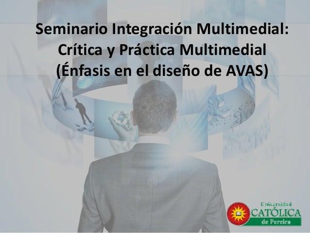 Seminario Integración Multimedial: Crítica y Práctica Multimedial(Énfasis en el diseño de AVAS)