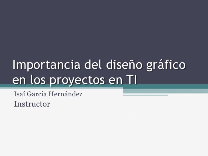 Importancia del diseño gráfico en los proyectos en TI<br />Isaí García Hernández<br />Instructor<br />