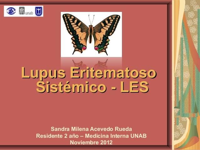 Lupus Eritematoso Sistémico - LES Sandra Milena Acevedo Rueda Residente 2 año – Medicina Interna UNAB Noviembre 2012