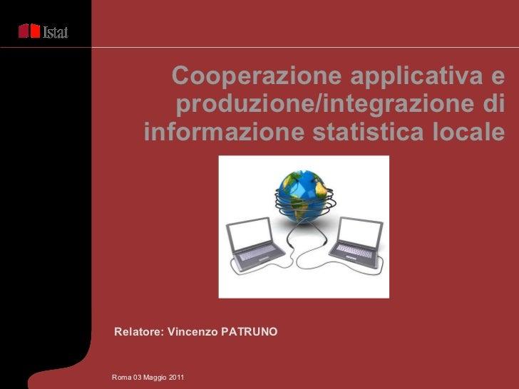Relatore: Vincenzo PATRUNO Cooperazione applicativa e produzione/integrazione di informazione statistica locale Roma 03 Ma...