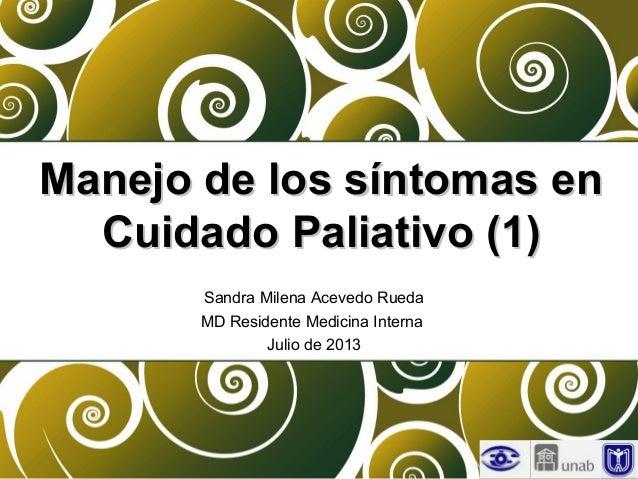Manejo de los síntomas enManejo de los síntomas en Cuidado Paliativo (1)Cuidado Paliativo (1) Sandra Milena Acevedo Rueda ...