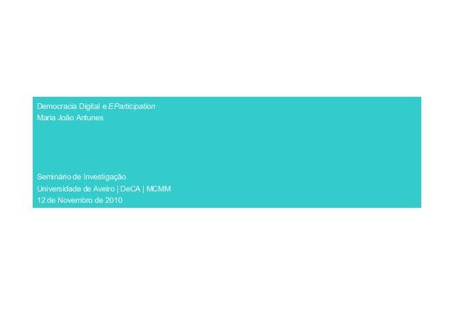Democracia Digital e EParticipation Maria João Antunes Seminário de Investigação Universidade de Aveiro | DeCA | MCMM 12 d...