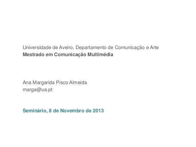 Ana Margarida Pisco Almeida, marga@ua.pt  Universidade de Aveiro, Departamento de Comunicação e Arte Mestrado em Comunicaç...