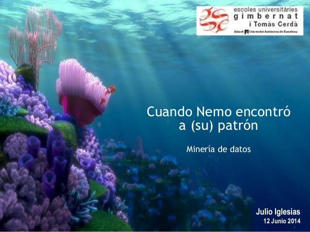 1 Julio Iglesias 12 Junio 2014 Cuando Nemo encontró a (su) patrón Minería de datos