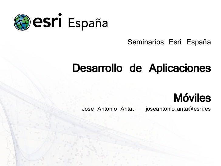 Seminarios Esri EspañaDesarrollo de Aplicaciones                                Móviles Jose Antonio Anta.   joseantonio.a...
