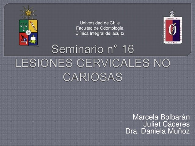 Marcela Bolbarán Juliet Cáceres Dra. Daniela Muñoz Universidad de Chile Facultad de Odontología Clínica Integral del adulto