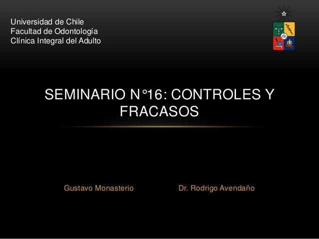Universidad de Chile  Facultad de Odontología  Clínica Integral del Adulto  SEMINARIO N°16: CONTROLES Y  FRACASOS  Gustavo...