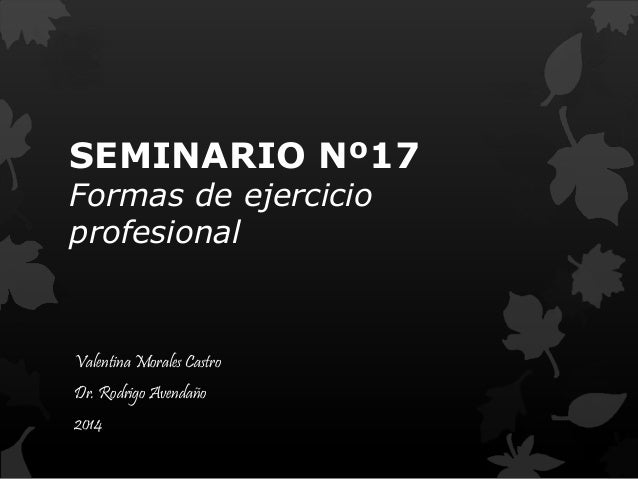 SEMINARIO Nº17  Formas de ejercicio  profesional  Valentina Morales Castro  Dr. Rodrigo Avendaño  2014