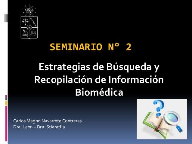 SEMINARIO N° 2 Estrategias de Búsqueda y Recopilación de Información Biomédica Carlos Magno Navarrete Contreras Dra. León ...