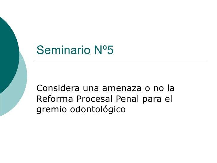 Seminario Nº5Considera una amenaza o no laReforma Procesal Penal para elgremio odontológico