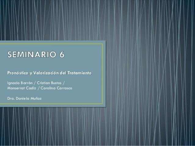 Pronóstico y Valorización del Tratamiento Ignacio Barrón / Cristian Bustos / Monserrat Cadiz / Carolina Carrasco Dra. Dani...