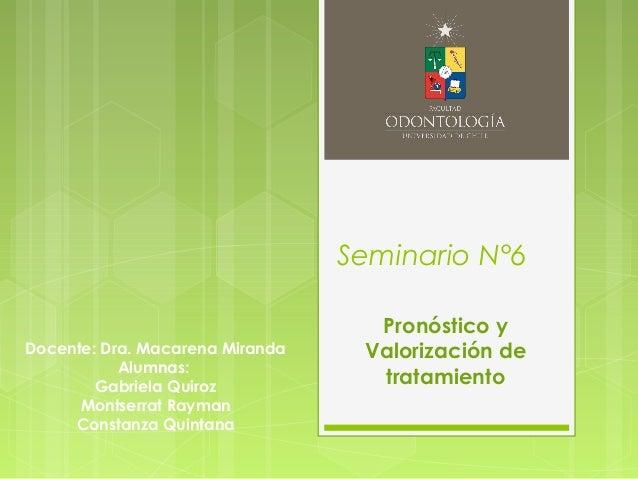Seminario N°6 Pronóstico y Valorización de tratamiento Docente: Dra. Macarena Miranda Alumnas: Gabriela Quiroz Montserrat ...