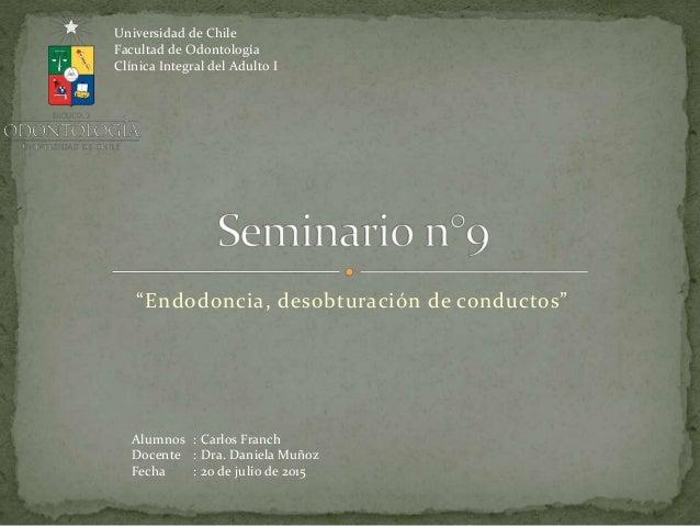 """""""Endodoncia, desobturación de conductos"""" Alumnos : Carlos Franch Docente : Dra. Daniela Muñoz Fecha : 20 de julio de 2015 ..."""