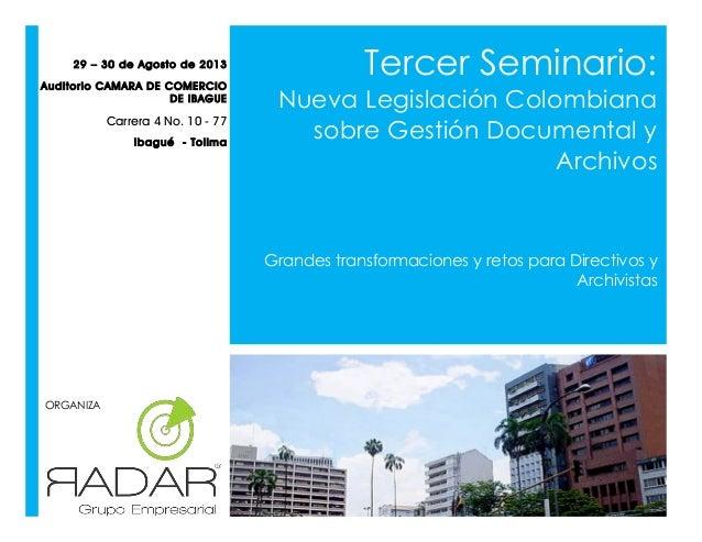 Tercer Seminario: Nueva Legislación Colombiana sobre Gestión Documental y Archivos Grandes transformaciones y retos para D...