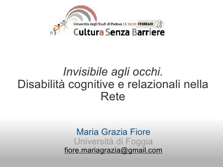 Invisibile agli occhi. Disabilità cognitive e relazionali nella Rete Maria Grazia Fiore Università di Foggia [email_address]
