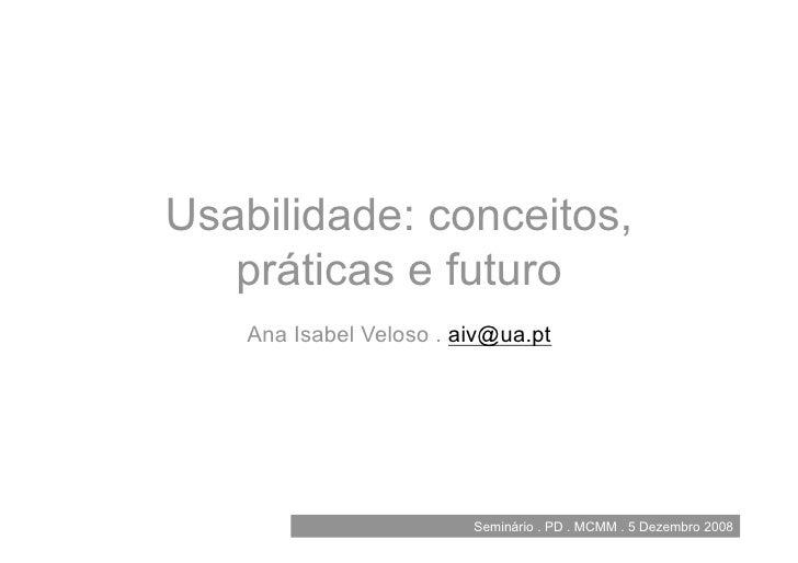 Usabilidade: conceitos,    práticas e futuro     Ana Isabel Veloso . aiv@ua.pt                              Seminário . PD...