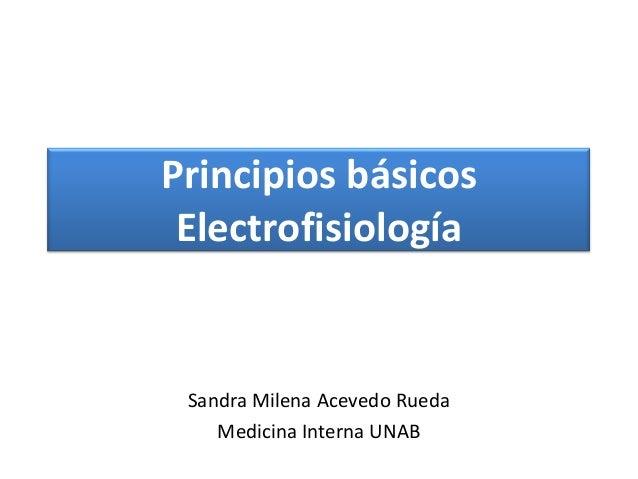 Principios básicos Electrofisiología Sandra Milena Acevedo Rueda Medicina Interna UNAB