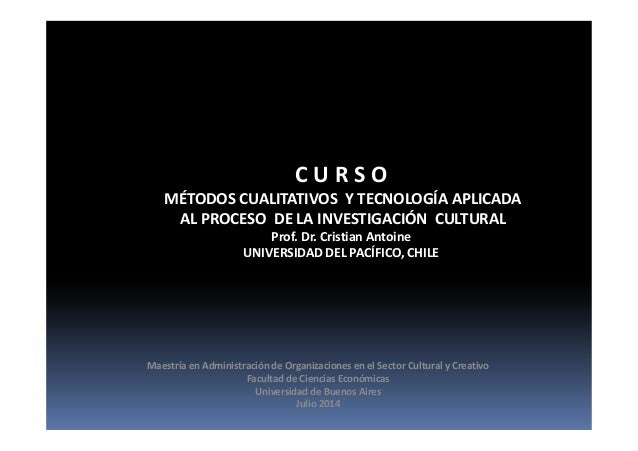 C U R S O MÉTODOS CUALITATIVOS Y TECNOLOGÍA APLICADA AL PROCESO DE LA INVESTIGACIÓN CULTURAL Prof. Dr. Cristian Antoine UN...