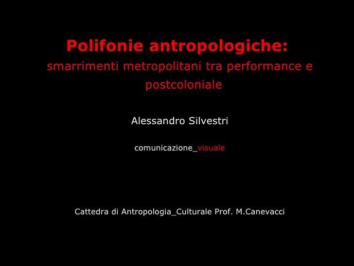 <ul><li>Polifonie antropologiche:  </li></ul><ul><li>smarrimenti metropolitani tra performance e postcoloniale   </li></ul...