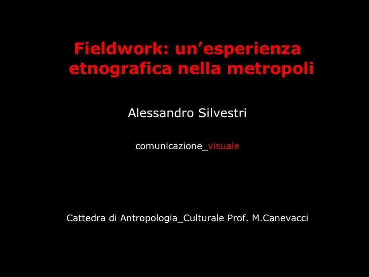 <ul><li>Fieldwork: un'esperienza etnografica nella metropoli   </li></ul><ul><li>Alessandro Silvestri </li></ul><ul><li>co...