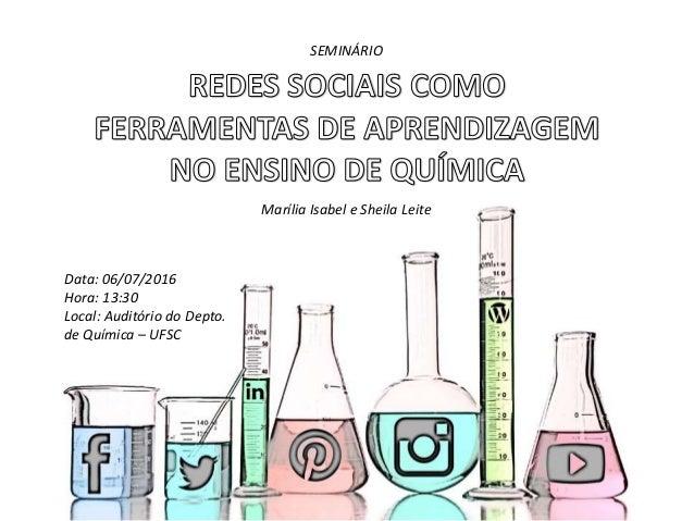 Data: 06/07/2016 Hora: 13:30 Local: Auditório do Depto. de Química – UFSC SEMINÁRIO Marília Isabel e Sheila Leite