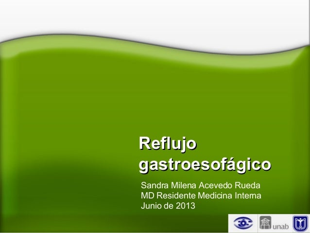 ReflujoReflujogastroesofágicogastroesofágicoSandra Milena Acevedo RuedaMD Residente Medicina InternaJunio de 2013