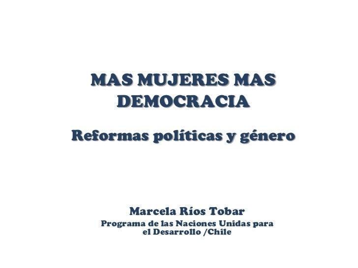 MAS MUJERES MAS    DEMOCRACIAReformas políticas y género        Marcela Ríos Tobar   Programa de las Naciones Unidas para ...
