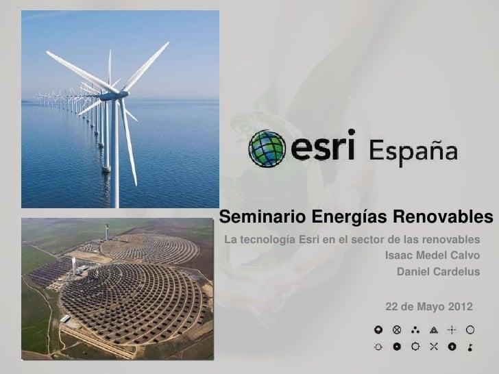 Seminario Energías RenovablesLa tecnología Esri en el sector de las renovables                               Isaac Medel C...