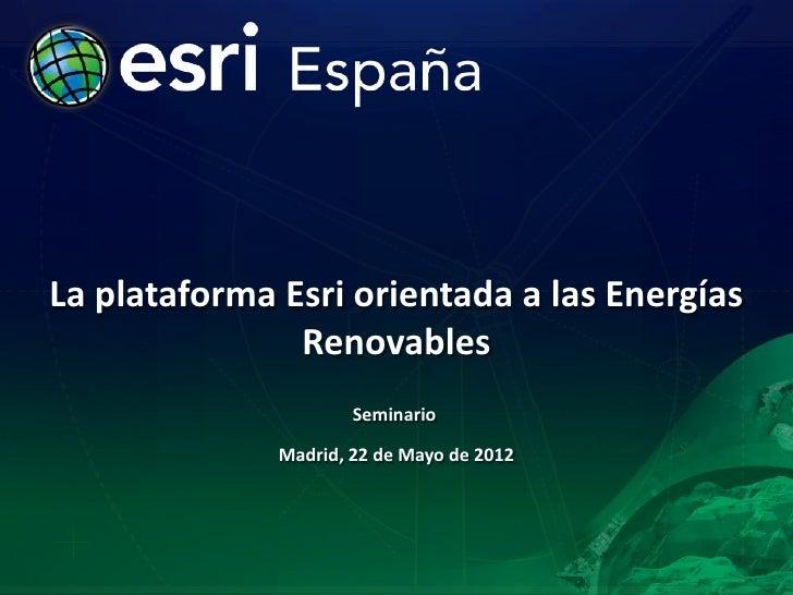 La plataforma Esri orientada a las Energías               Renovables                      Seminario              Madrid, 2...