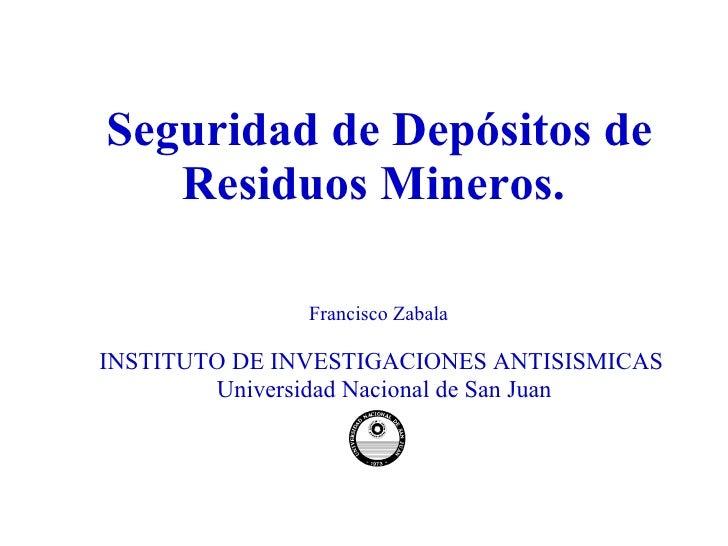 Seguridad de Depósitos de Residuos Mineros.  Francisco Zabala  INSTITUTO DE INVESTIGACIONES ANTISISMICAS Universidad Nacio...