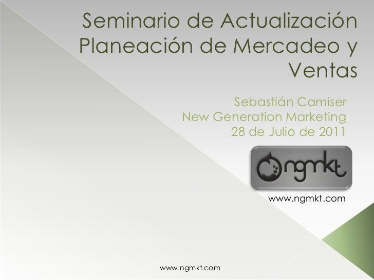 Seminario de ActualizaciónPlaneación de Mercadeo y Ventas<br />Sebastián Camiser<br />New Generation Marketing<br />28 de ...
