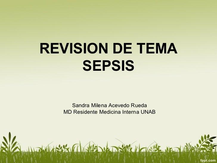 REVISION DE TEMA     SEPSIS    Sandra Milena Acevedo Rueda  MD Residente Medicina Interna UNAB