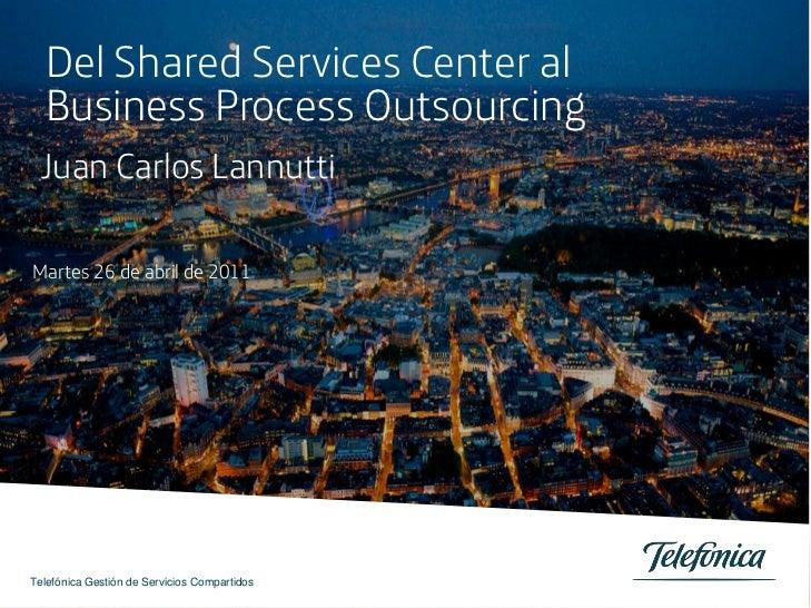 Del Shared Services Center al  Business Process Outsourcing Juan Carlos LannuttiMartes 26 de abril de 2011Telefónica Gesti...
