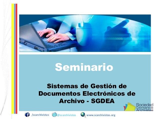 Seminario Sistemas de Gestión de Documentos Electrónicos de Archivo - SGDEA /scarchivistas  @scarchivistas  www.scarchivis...